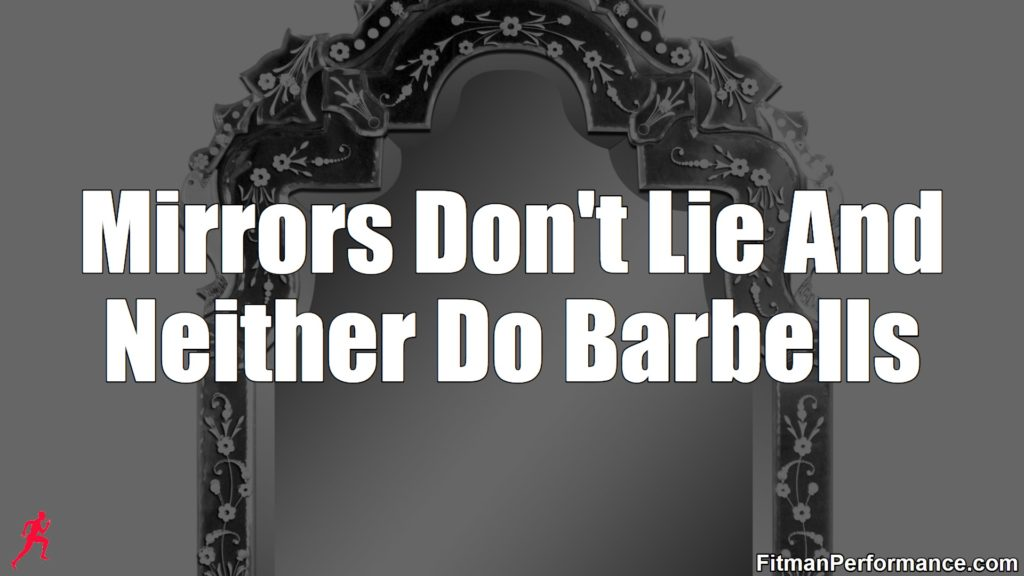mirrors don't lie and neither do barbells